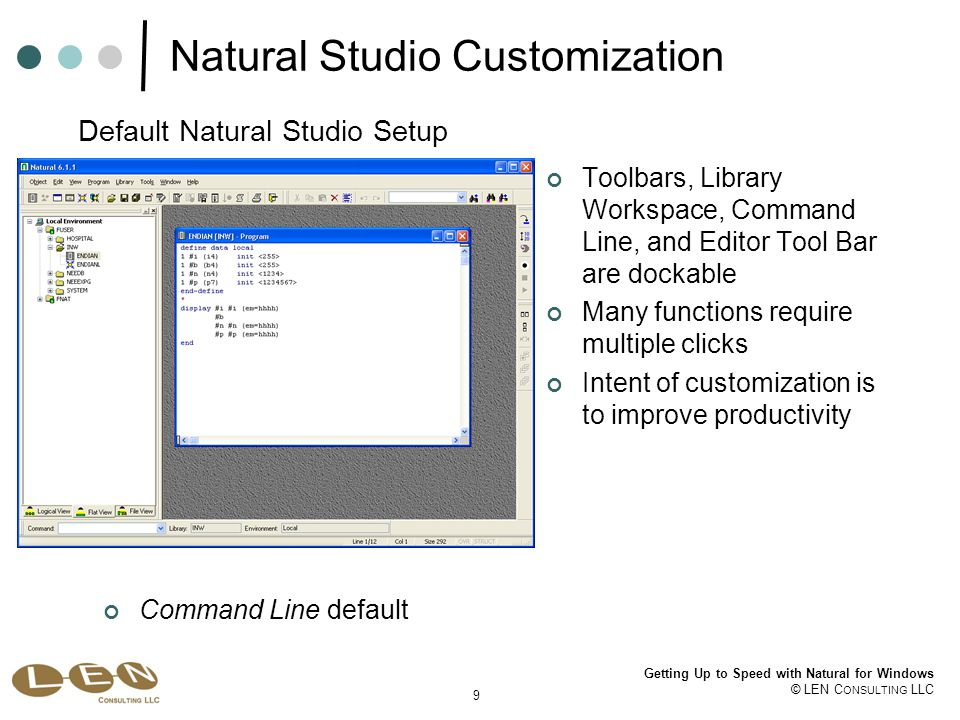 9 Getting Up to Speed with Natural for Windows © LEN C ONSULTING LLC Natural Studio Customization Toolbars, Library Workspace, Command Line, and Editor Tool Bar are dockable Many functions require multiple clicks Intent of customization is to improve productivity Default Natural Studio Setup Command Line default