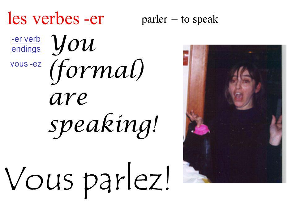 les verbes -er parler = to speak -er verb endings vous -ez You (formal) are speaking! Vous parlez!