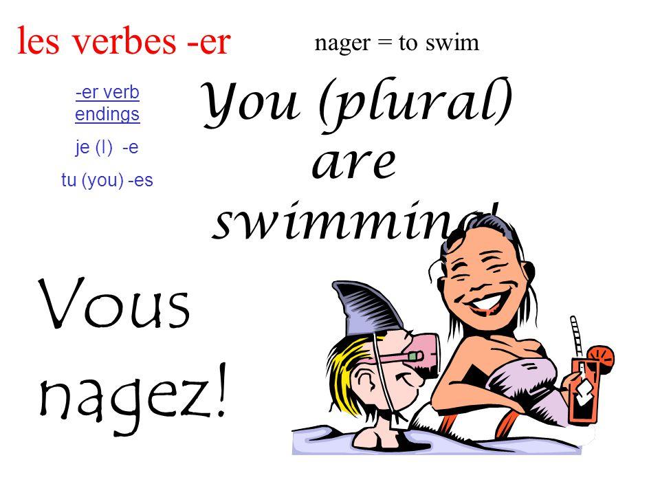 les verbes -er nager = to swim -er verb endings je (I) -e tu (you) -es You (plural) are swimming.