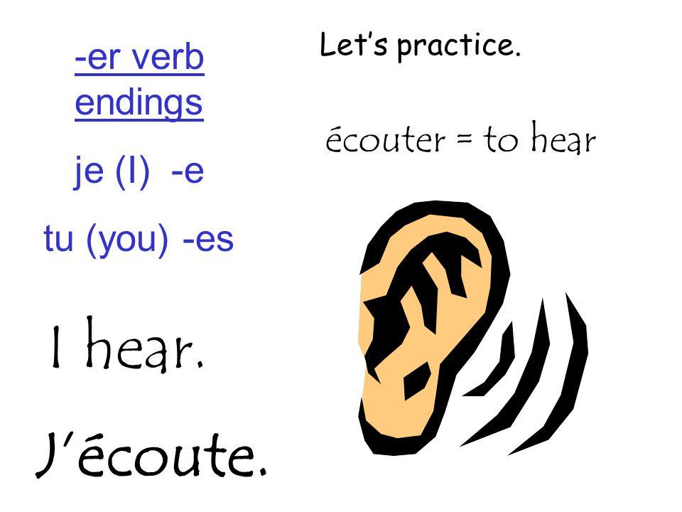-er verb endings je (I) -e tu (you) -es Let's practice. I hear. écouter = to hear J'écoute.