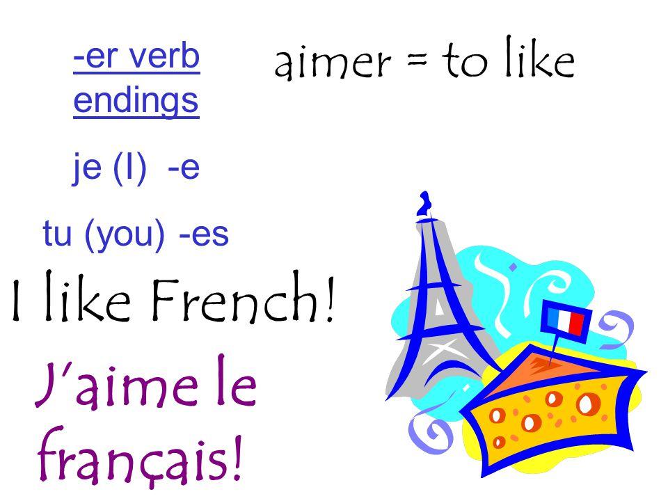 I like French! aimer = to like J'aime le français! -er verb endings je (I) -e tu (you) -es