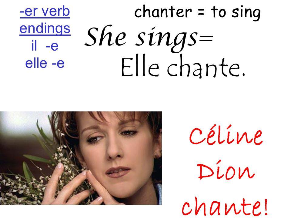 chanter = to sing She sings= Elle chante. Céline Dion chante! -er verb endings il -e elle -e