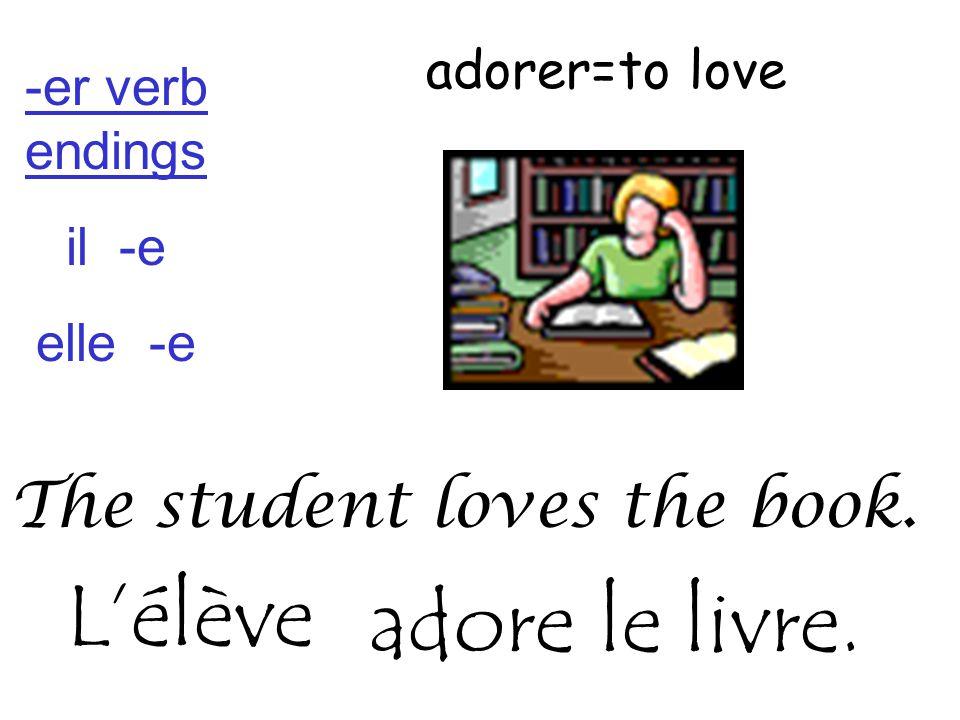 adorer=to love The student loves the book. adore le livre. L'élève -er verb endings il -e elle -e