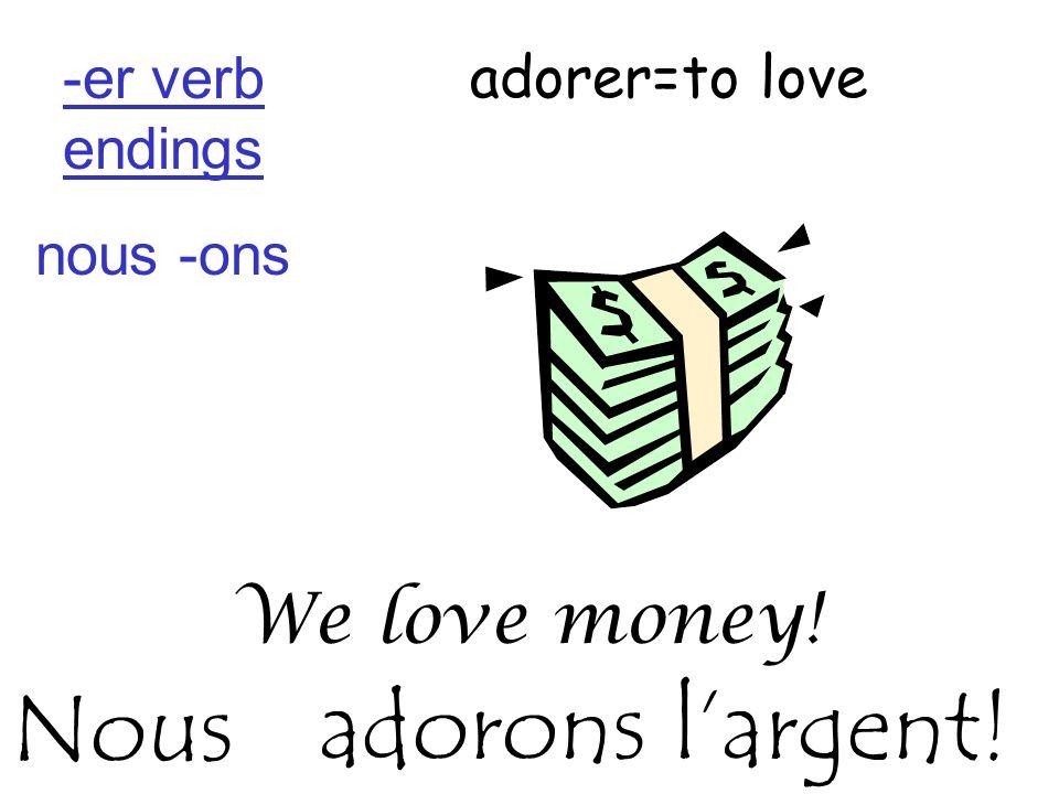adorer=to love We love money! adorons l'argent!Nous -er verb endings nous -ons