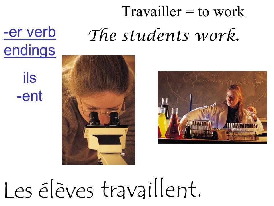 Travailler = to work -er verb endings ils -ent The students work. travaillent. Les élèves