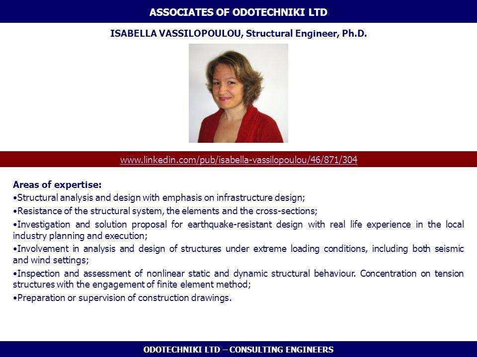 ODOTECHNIKI LTD – CONSULTING ENGINEERS Areas of expertise: Structural analysis and design with emphasis on infrastructure design; Resistance of the structural system, the elements and the cross-sections; Investigation and solution proposal for earthquake-resistant design with real life experience in the local industry planning and execution; Involvement in analysis and design of structures under extreme loading conditions, including both seismic and wind settings; Inspection and assessment of nonlinear static and dynamic structural behaviour.
