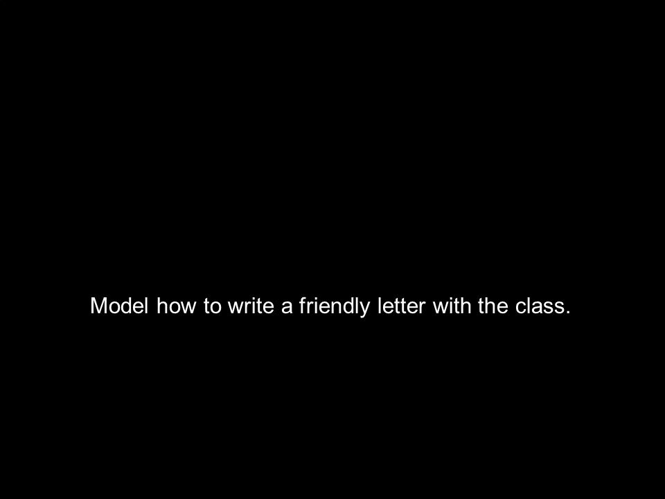 Model how to write a friendly letter with the class.