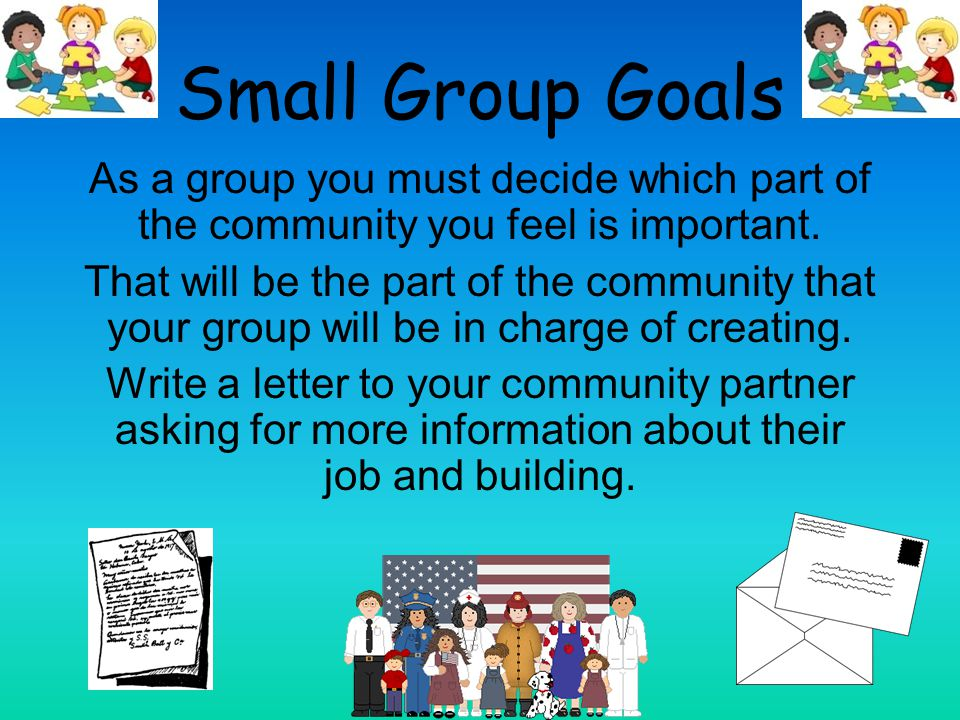 Small Group Goals As a group you must decide which part of the community you feel is important.