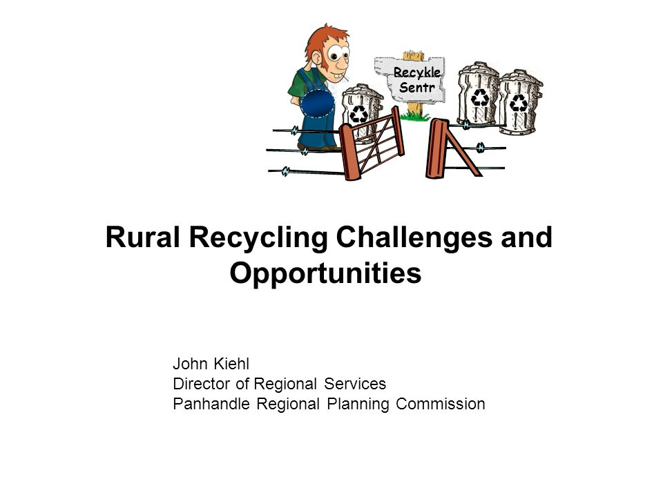 Rural Recycling Challenges and Opportunities John Kiehl Director of Regional Services Panhandle Regional Planning Commission Recykle Sentr