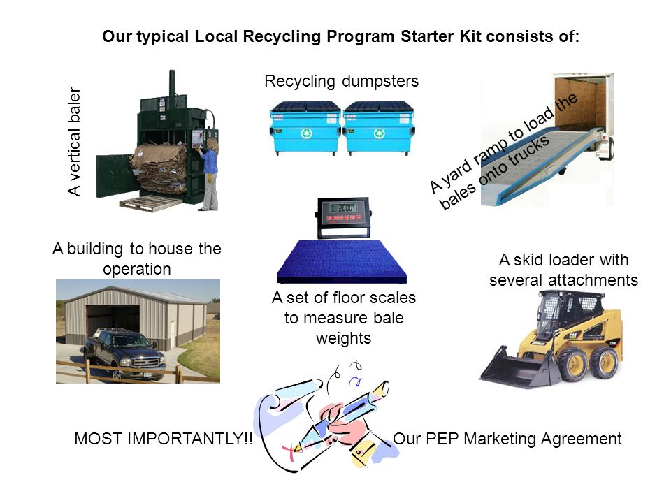 Our typical Local Recycling Program Starter Kit consists of: A vertical baler A building to house the operation A skid loader with several attachments