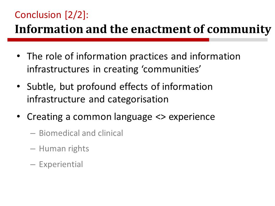 Information and the enactment of community Conclusion [2/2]: The role of information practices and information infrastructures in creating 'communities' Subtle, but profound effects of information infrastructure and categorisation Creating a common language <> experience – Biomedical and clinical – Human rights – Experiential
