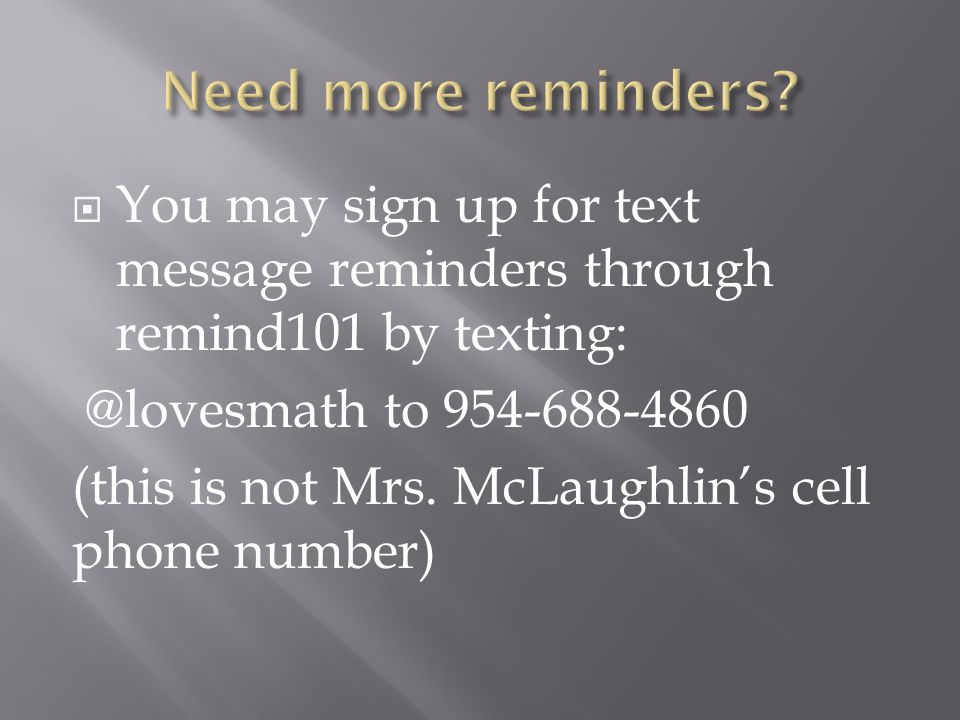  You may sign up for text message reminders through remind101 by texting: @lovesmath to 954-688-4860 (this is not Mrs. McLaughlin's cell phone number