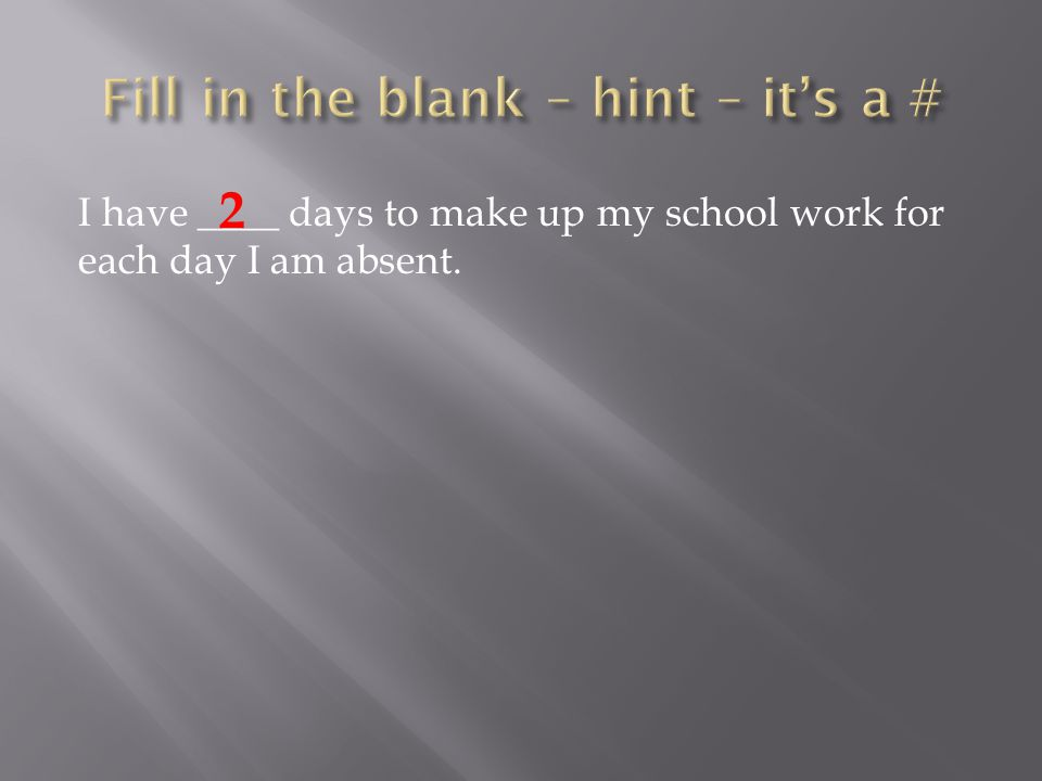 I have ____ days to make up my school work for each day I am absent. 2