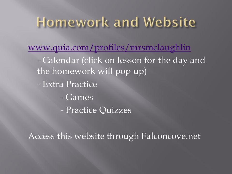 www.quia.com/profiles/mrsmclaughlin - Calendar (click on lesson for the day and the homework will pop up) - Extra Practice - Games - Practice Quizzes