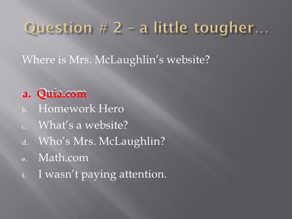 Where is Mrs.McLaughlin's website. a. Quia.com b.