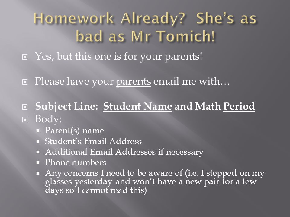  Yes, but this one is for your parents!  Please have your parents email me with…  Subject Line: Student Name and Math Period  Body:  Parent(s) na