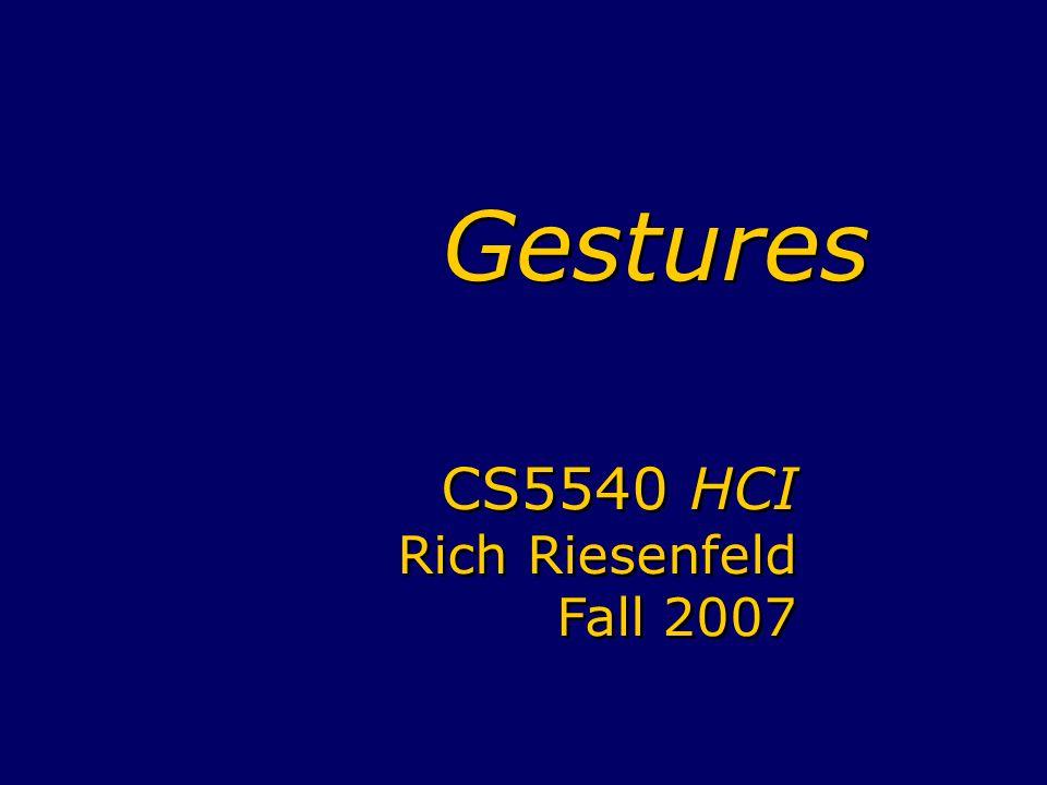 Gestures CS5540 HCI Rich Riesenfeld Fall 2007 CS5540 HCI Rich Riesenfeld Fall 2007