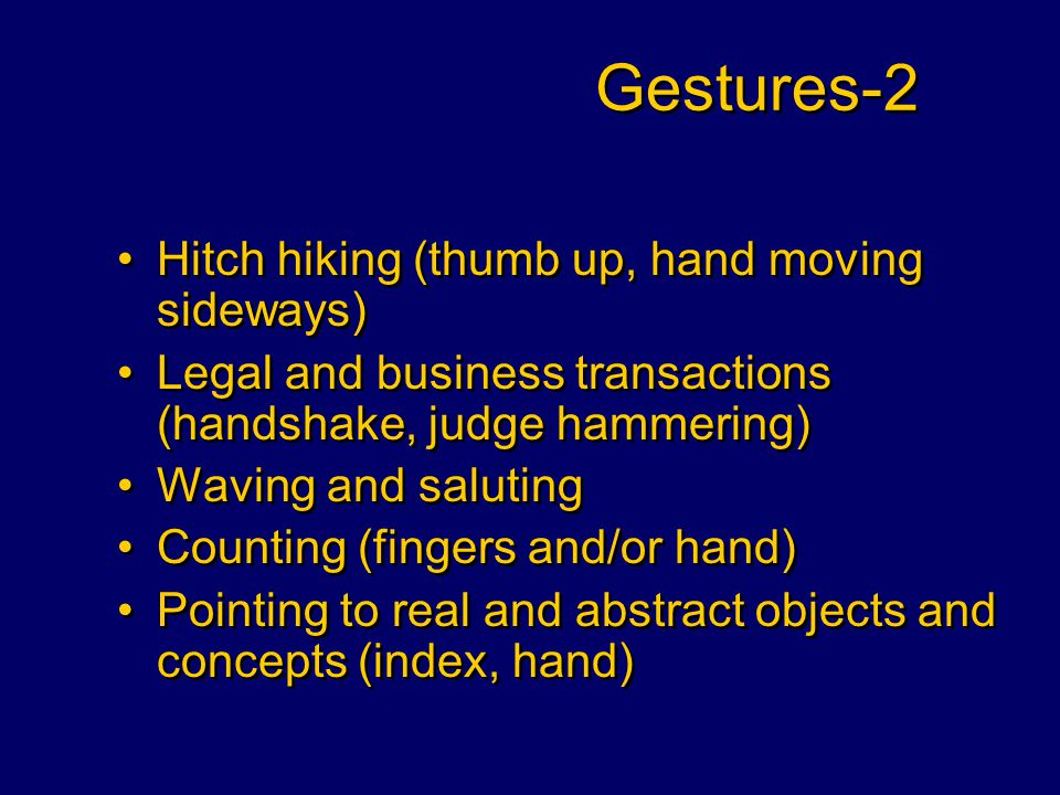 Gestures-2 Hitch hiking (thumb up, hand moving sideways) Legal and business transactions (handshake, judge hammering) Waving and saluting Counting (fingers and/or hand) Pointing to real and abstract objects and concepts (index, hand) Hitch hiking (thumb up, hand moving sideways) Legal and business transactions (handshake, judge hammering) Waving and saluting Counting (fingers and/or hand) Pointing to real and abstract objects and concepts (index, hand)