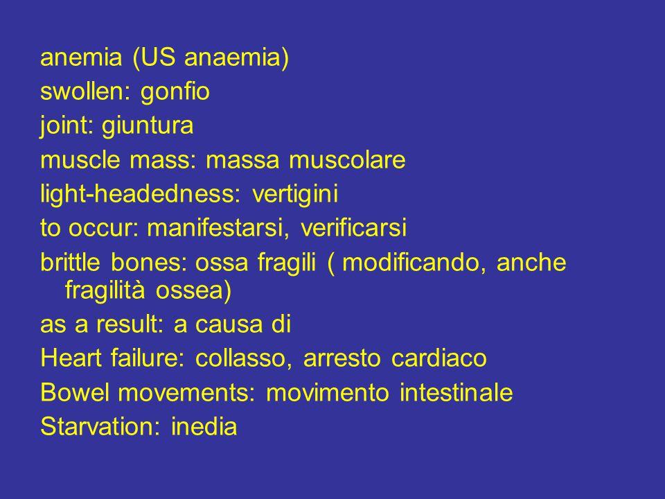 anemia (US anaemia) swollen: gonfio joint: giuntura muscle mass: massa muscolare light-headedness: vertigini to occur: manifestarsi, verificarsi brittle bones: ossa fragili ( modificando, anche fragilità ossea) as a result: a causa di Heart failure: collasso, arresto cardiaco Bowel movements: movimento intestinale Starvation: inedia