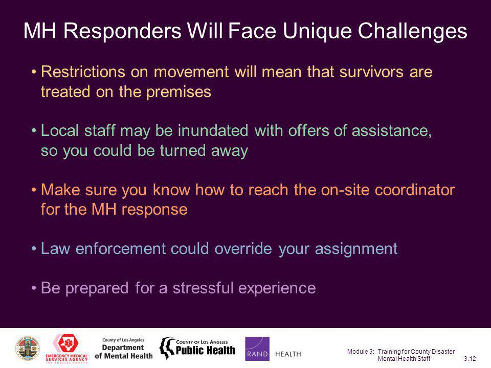Module 3: Training for County Disaster Mental Health Staff3.12 MH Responders Will Face Unique Challenges Restrictions on movement will mean that survi