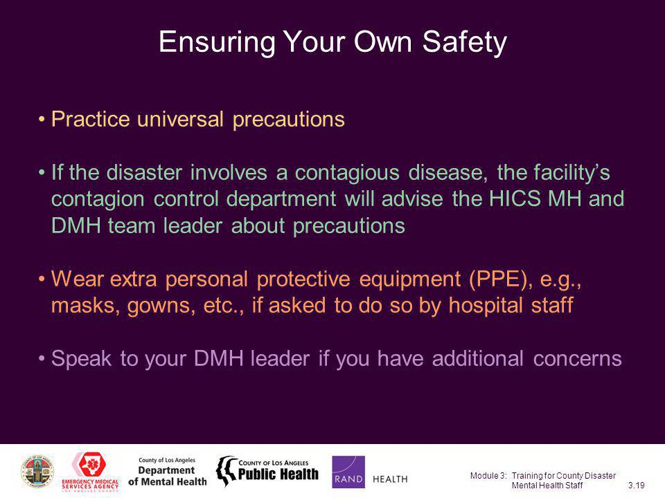 Module 3: Training for County Disaster Mental Health Staff3.19 Ensuring Your Own Safety Practice universal precautions If the disaster involves a cont