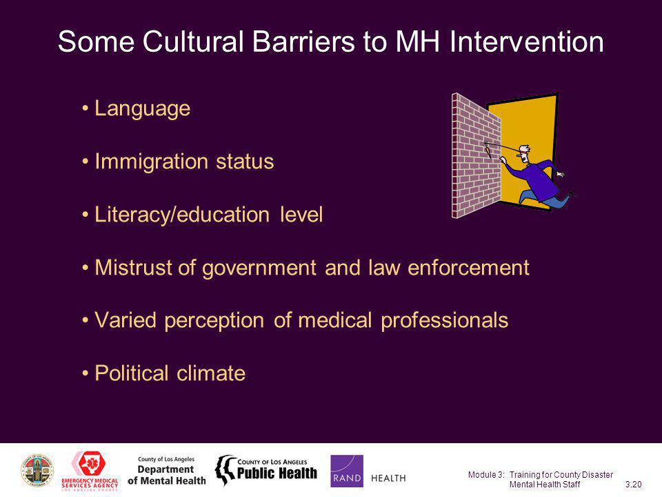 Module 3: Training for County Disaster Mental Health Staff3.20 Some Cultural Barriers to MH Intervention Language Immigration status Literacy/educatio