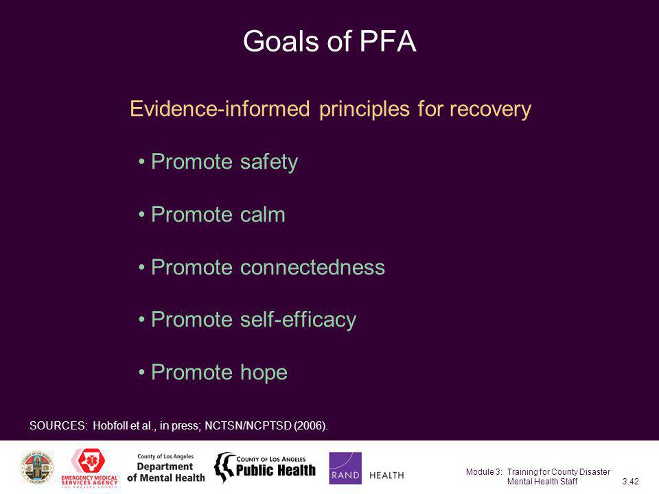 Module 3: Training for County Disaster Mental Health Staff3.42 Goals of PFA Evidence-informed principles for recovery Promote safety Promote calm Prom
