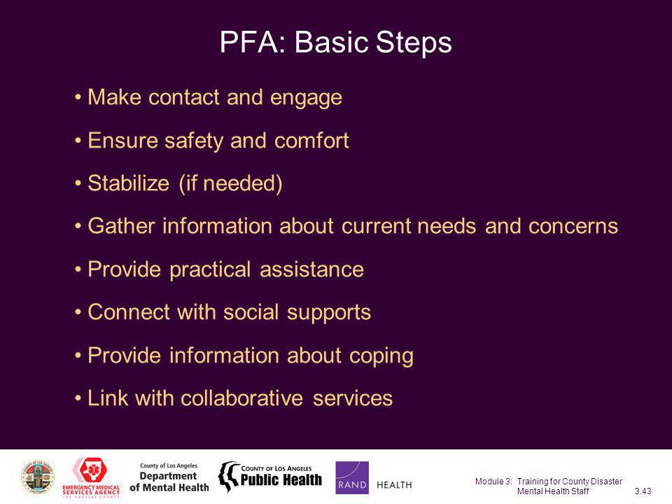 Module 3: Training for County Disaster Mental Health Staff3.43 PFA: Basic Steps Make contact and engage Ensure safety and comfort Stabilize (if needed