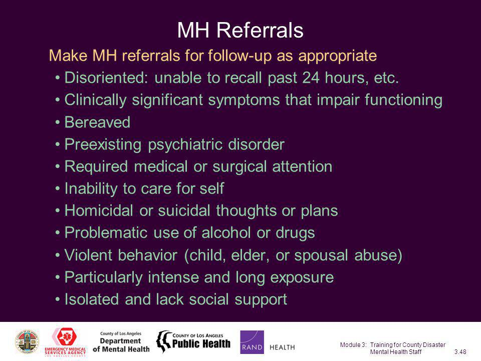 Module 3: Training for County Disaster Mental Health Staff3.48 MH Referrals Make MH referrals for follow-up as appropriate Disoriented: unable to reca