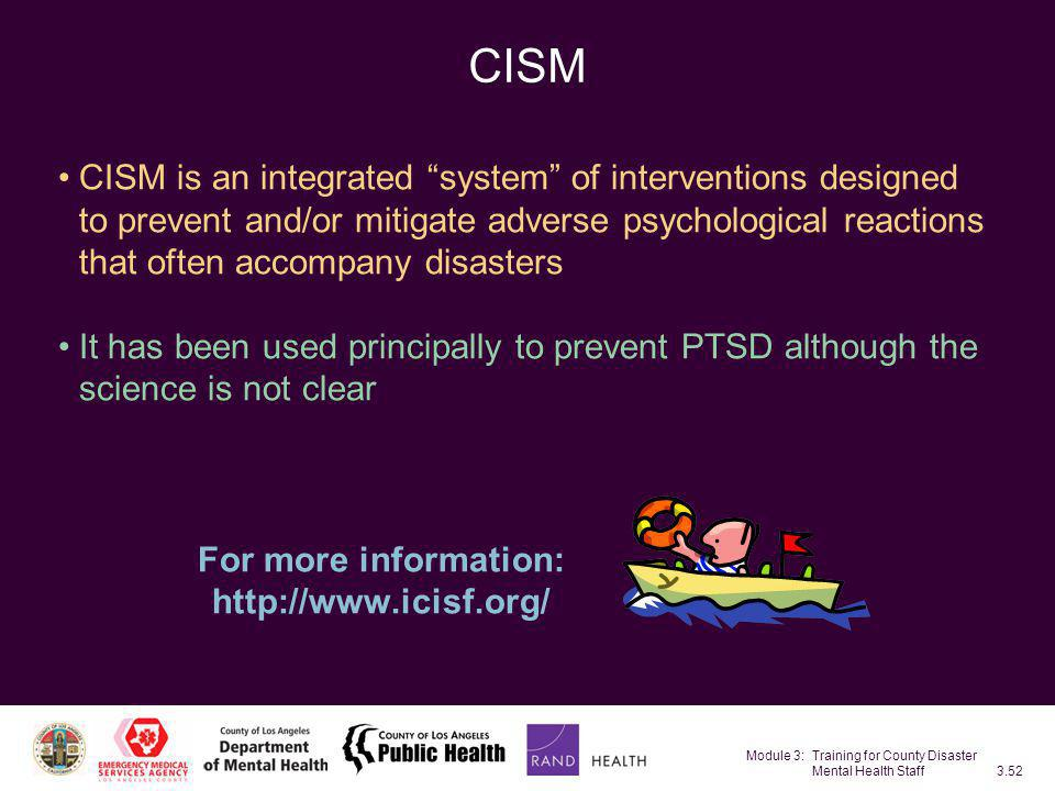 "Module 3: Training for County Disaster Mental Health Staff3.52 CISM CISM is an integrated ""system"" of interventions designed to prevent and/or mitigat"