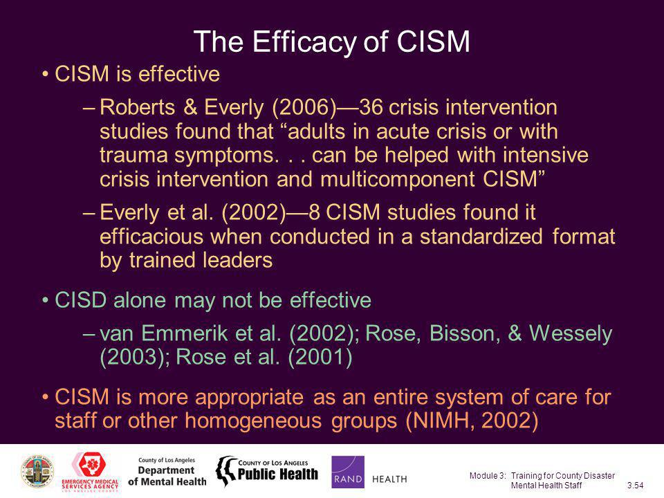 Module 3: Training for County Disaster Mental Health Staff3.54 The Efficacy of CISM CISM is effective –Roberts & Everly (2006)—36 crisis intervention