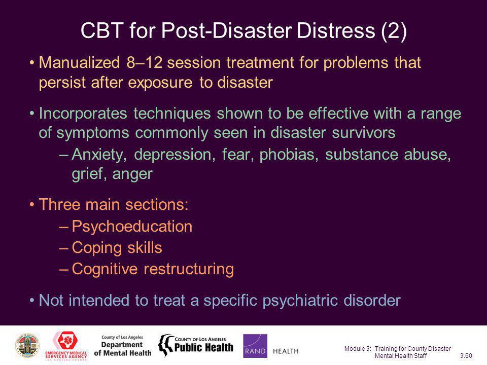 Module 3: Training for County Disaster Mental Health Staff3.60 CBT for Post-Disaster Distress (2) Manualized 8–12 session treatment for problems that