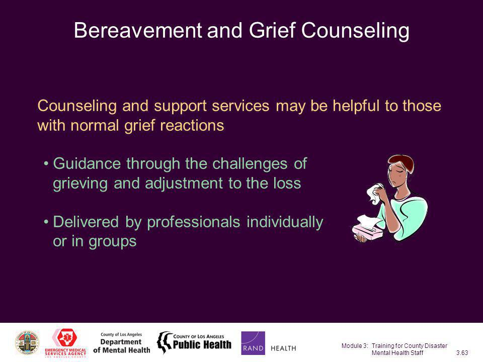 Module 3: Training for County Disaster Mental Health Staff3.63 Bereavement and Grief Counseling Counseling and support services may be helpful to thos