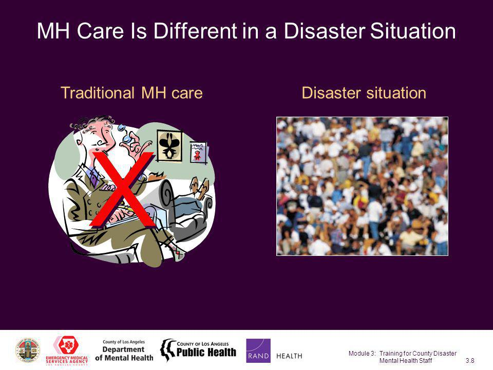 Module 3: Training for County Disaster Mental Health Staff3.9 In a Disaster Situation DO Report to the DMH team leader Reassure people that you are doing all that you can to meet their needs as soon as possible Set a tone that is consistent, predictable, and calm Be mindful of delivering culturally competent services Refer media requests for interviews to the hospital PIO Provide assistance by walking around DO NOT Answer any media questions Communicate issues and concerns to anyone other than the MH unit leader Use cell phones in medical treatment areas Attempt to conduct typical psychotherapy with a focus on processing the traumatic exposure Expect those who need assistance to come to your office