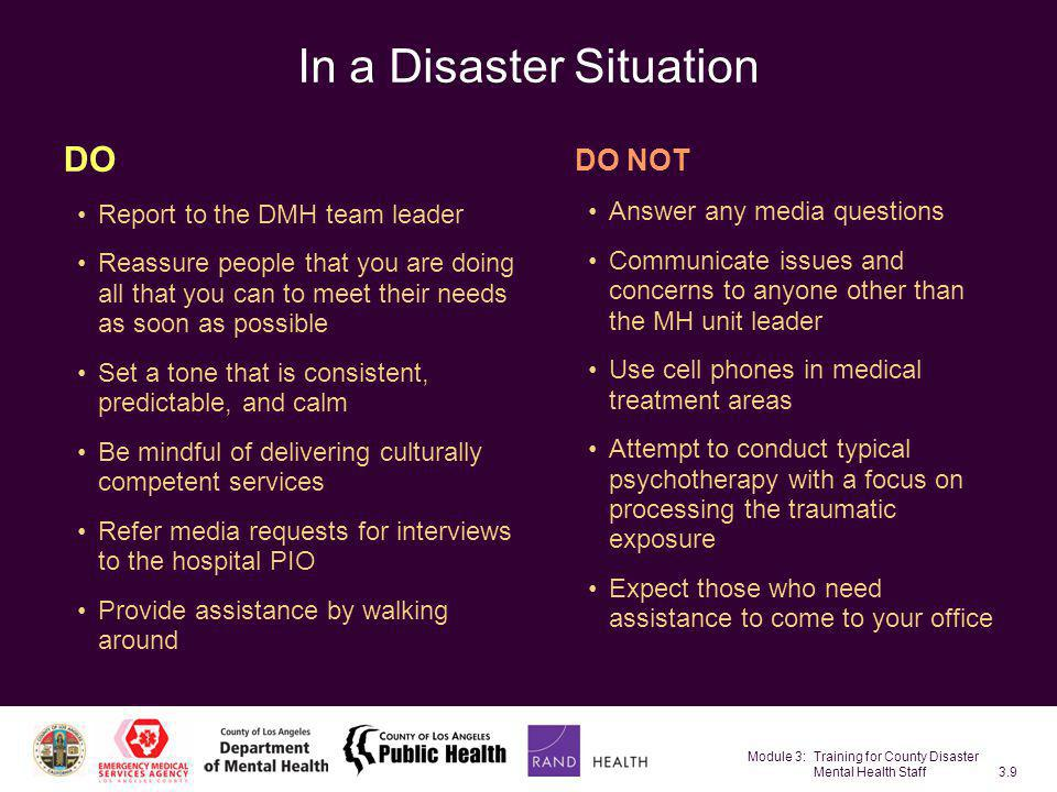 Module 3: Training for County Disaster Mental Health Staff3.80 Addressing the Needs of Hospital Inpatients The literature says little about dealing with this group following a disaster Triage decisions will dictate how urgently these cases should be seen Crisis intervention may be useful –Reducing emotional distress and mental stress –Facilitating problem-solving skills –Advocating for patients with the health care staff