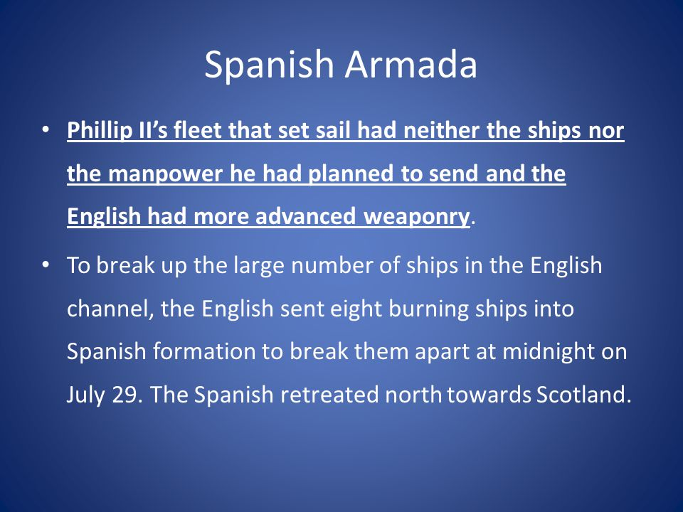 Spanish Armada Phillip II's fleet that set sail had neither the ships nor the manpower he had planned to send and the English had more advanced weaponry.