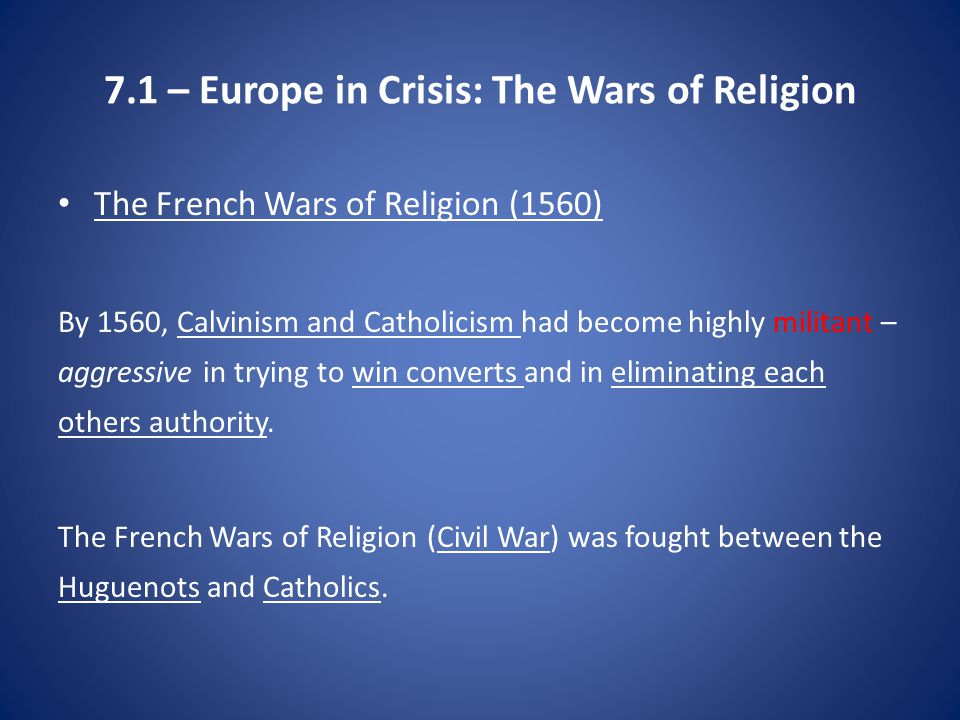 7.1 – Europe in Crisis: The Wars of Religion The French Wars of Religion (1560) By 1560, Calvinism and Catholicism had become highly militant – aggressive in trying to win converts and in eliminating each others authority.
