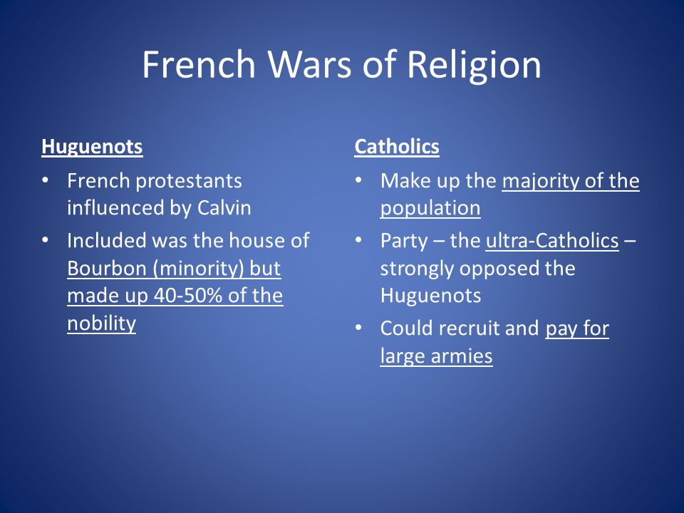 French Wars of Religion Huguenots French protestants influenced by Calvin Included was the house of Bourbon (minority) but made up 40-50% of the nobility Catholics Make up the majority of the population Party – the ultra-Catholics – strongly opposed the Huguenots Could recruit and pay for large armies