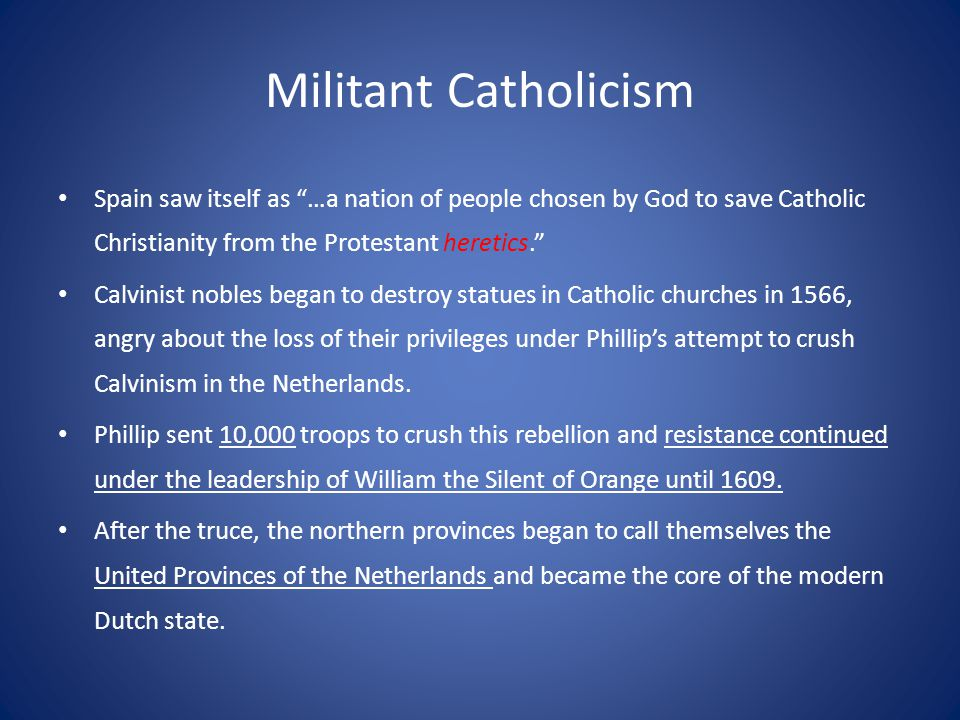 Militant Catholicism Spain saw itself as …a nation of people chosen by God to save Catholic Christianity from the Protestant heretics. Calvinist nobles began to destroy statues in Catholic churches in 1566, angry about the loss of their privileges under Phillip's attempt to crush Calvinism in the Netherlands.