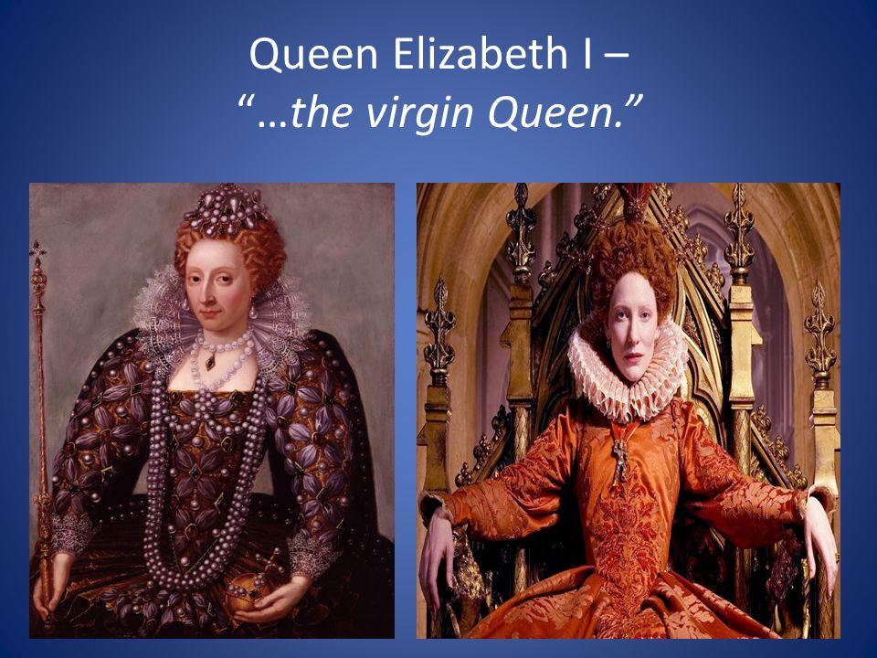 Queen Elizabeth I – …the virgin Queen.