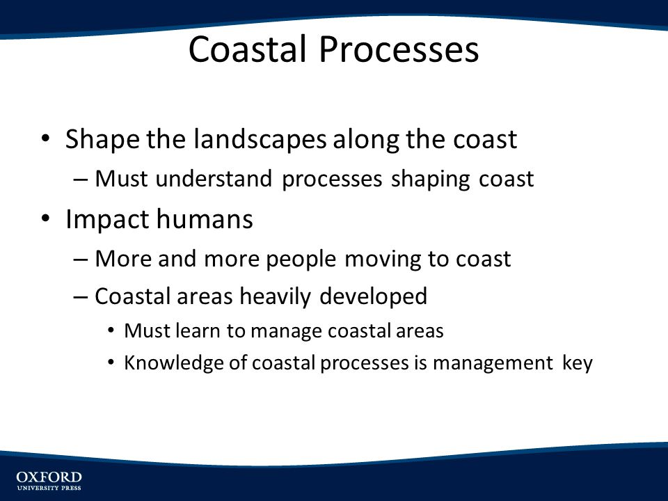 Coastal Processes Shape the landscapes along the coast – Must understand processes shaping coast Impact humans – More and more people moving to coast
