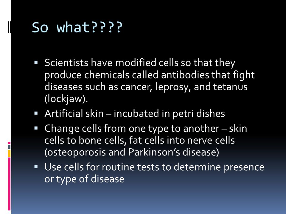 So what????  Scientists have modified cells so that they produce chemicals called antibodies that fight diseases such as cancer, leprosy, and tetanus