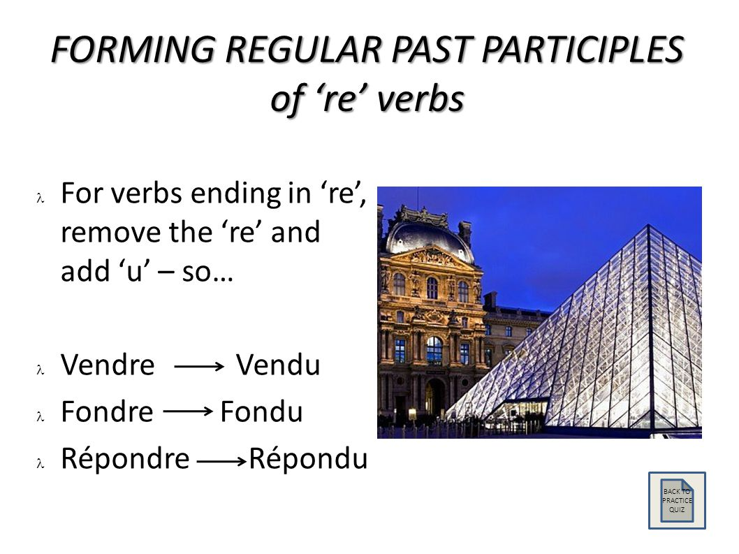 FORMING REGULAR PAST PARTICIPLES of 're' verbs For verbs ending in 're', remove the 're' and add 'u' – so… Vendre Vendu Fondre Fondu Répondre Répondu