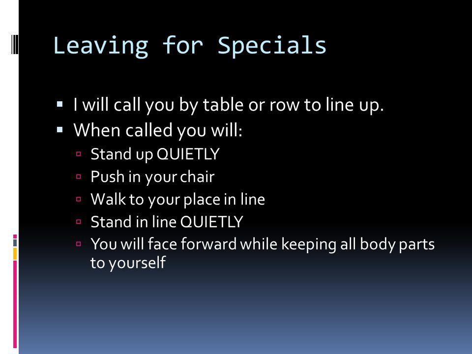 Leaving for Specials  I will call you by table or row to line up.  When called you will:  Stand up QUIETLY  Push in your chair  Walk to your plac