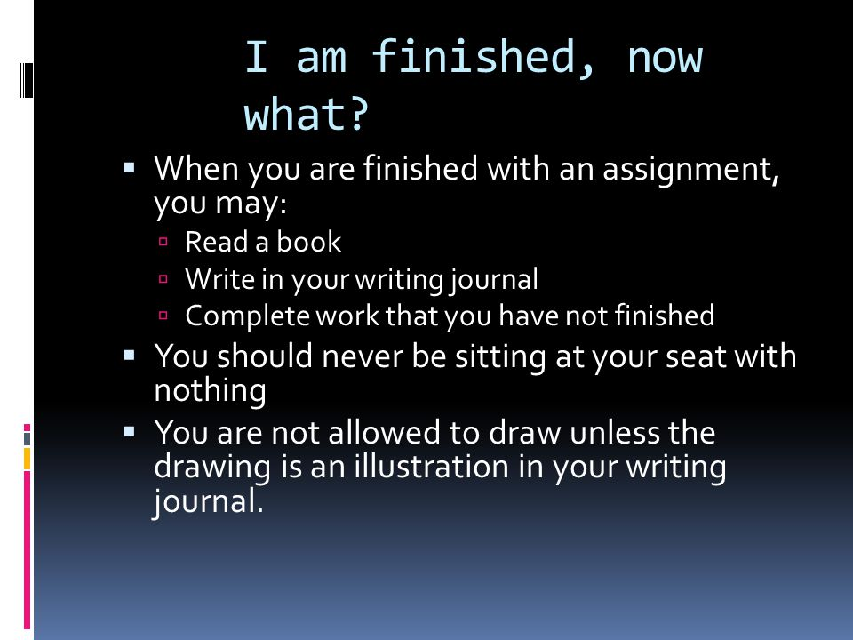 I am finished, now what?  When you are finished with an assignment, you may:  Read a book  Write in your writing journal  Complete work that you h