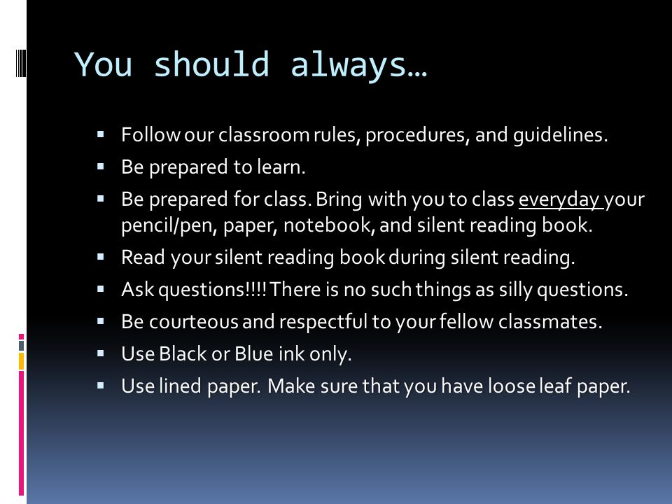 You should always…  Follow our classroom rules, procedures, and guidelines.  Be prepared to learn.  Be prepared for class. Bring with you to class
