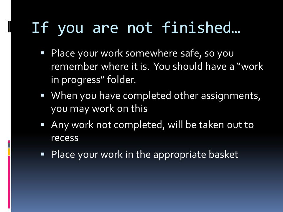"If you are not finished…  Place your work somewhere safe, so you remember where it is. You should have a ""work in progress"" folder.  When you have c"