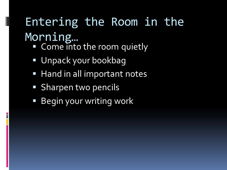 Entering the Room in the Morning…  Come into the room quietly  Unpack your bookbag  Hand in all important notes  Sharpen two pencils  Begin your