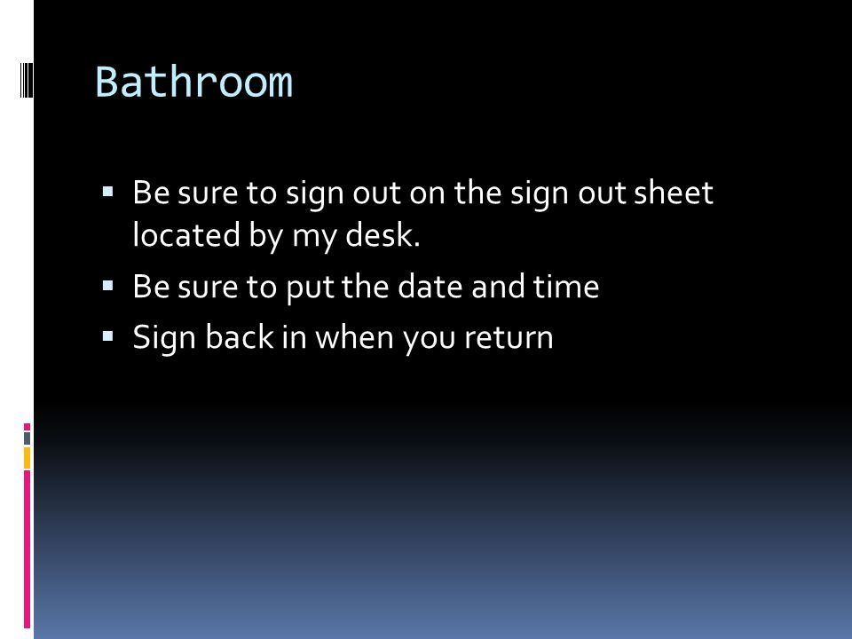 Bathroom  Be sure to sign out on the sign out sheet located by my desk.  Be sure to put the date and time  Sign back in when you return