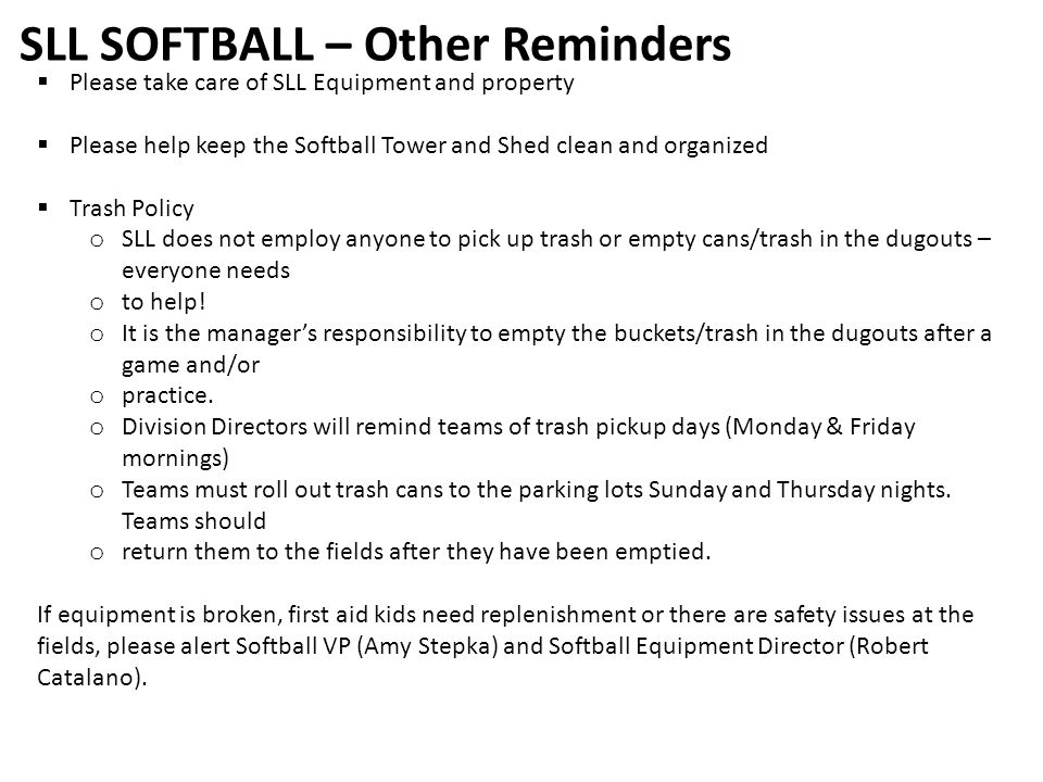 SLL SOFTBALL – Other Reminders  Please take care of SLL Equipment and property  Please help keep the Softball Tower and Shed clean and organized  Trash Policy o SLL does not employ anyone to pick up trash or empty cans/trash in the dugouts – everyone needs o to help.